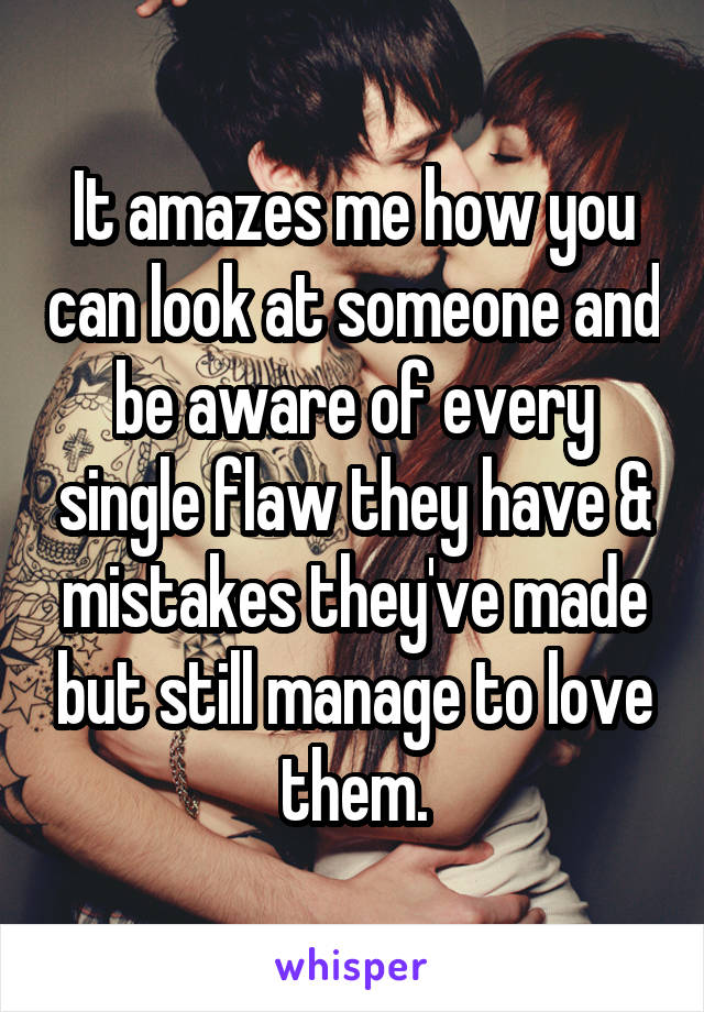 It amazes me how you can look at someone and be aware of every single flaw they have & mistakes they've made but still manage to love them.