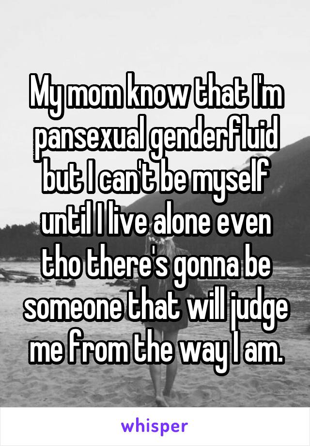 My mom know that I'm pansexual genderfluid but I can't be myself until I live alone even tho there's gonna be someone that will judge me from the way I am.