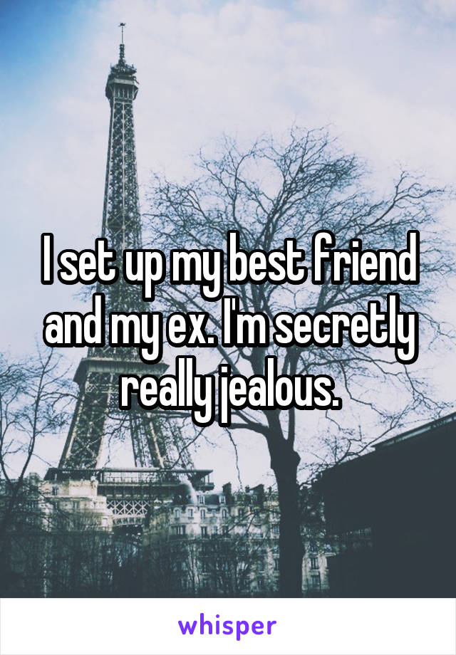 I set up my best friend and my ex. I'm secretly really jealous.