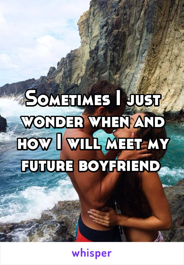 Sometimes I just wonder when and how I will meet my future boyfriend