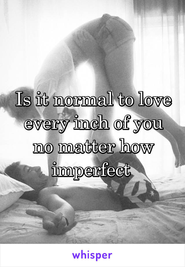 Is it normal to love every inch of you no matter how imperfect