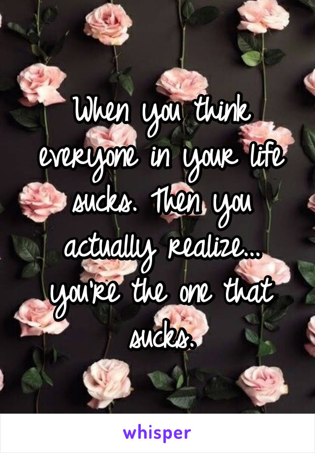 When you think everyone in your life sucks. Then you actually realize... you're the one that sucks.