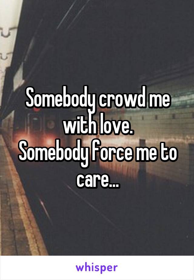 Somebody crowd me with love. Somebody force me to care...