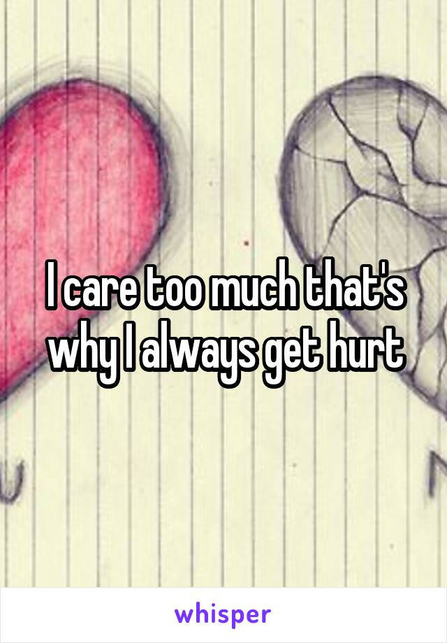 I care too much that's why I always get hurt