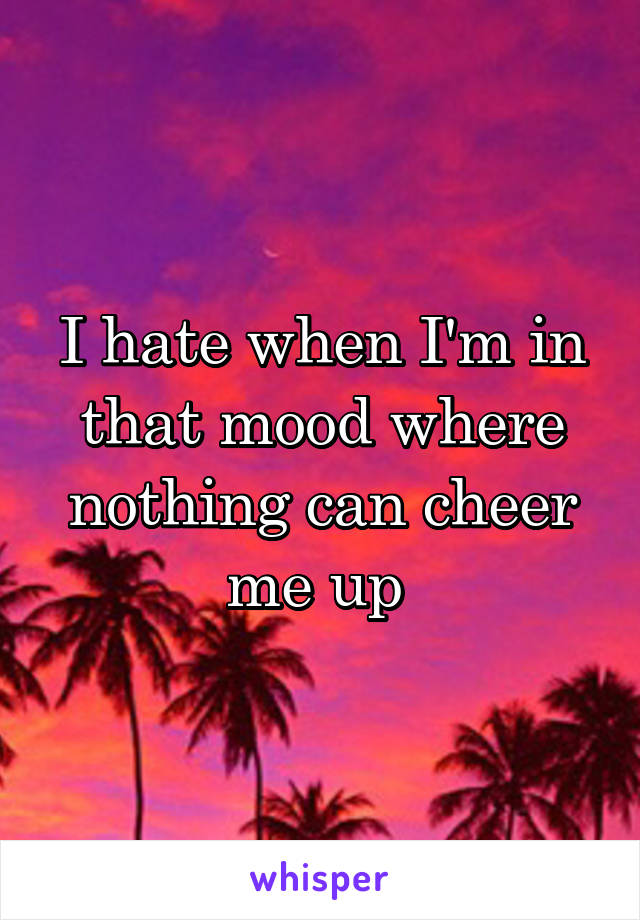 I hate when I'm in that mood where nothing can cheer me up