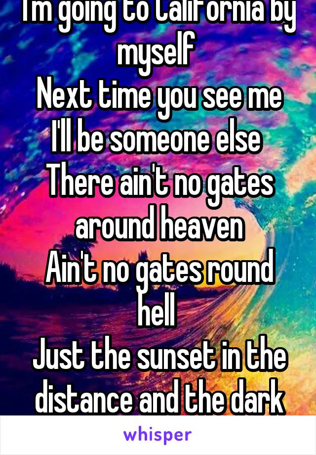 I'm going to California by myself  Next time you see me I'll be someone else  There ain't no gates around heaven Ain't no gates round hell  Just the sunset in the distance and the dark on it's tail