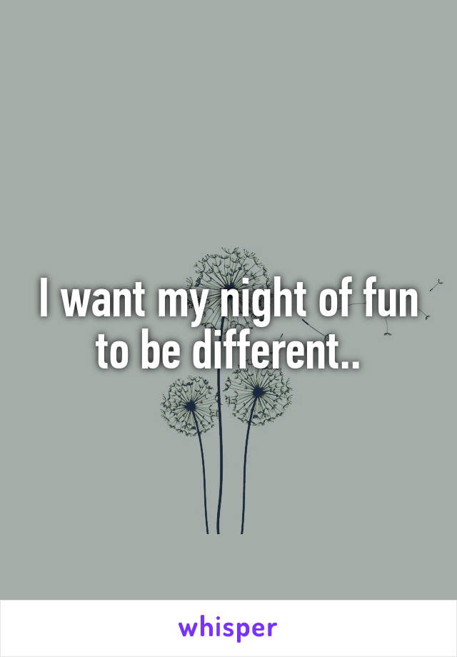 I want my night of fun to be different..