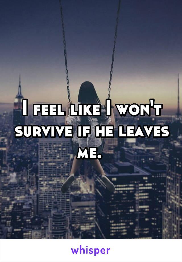 I feel like I won't survive if he leaves me.