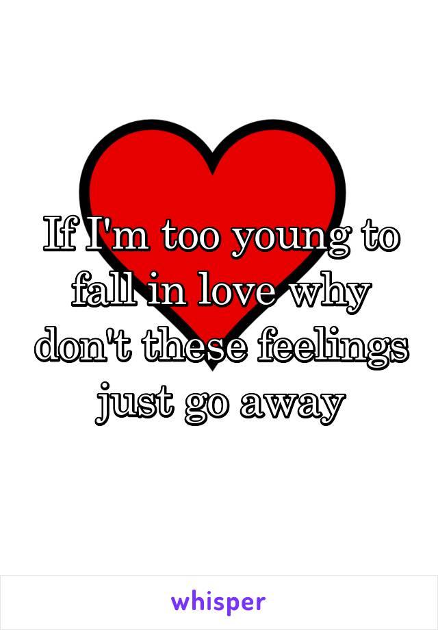 If I'm too young to fall in love why don't these feelings just go away