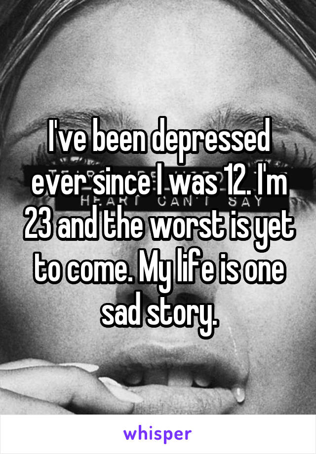 I've been depressed ever since I was 12. I'm 23 and the worst is yet to come. My life is one sad story.