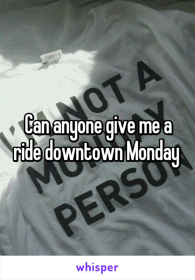Can anyone give me a ride downtown Monday