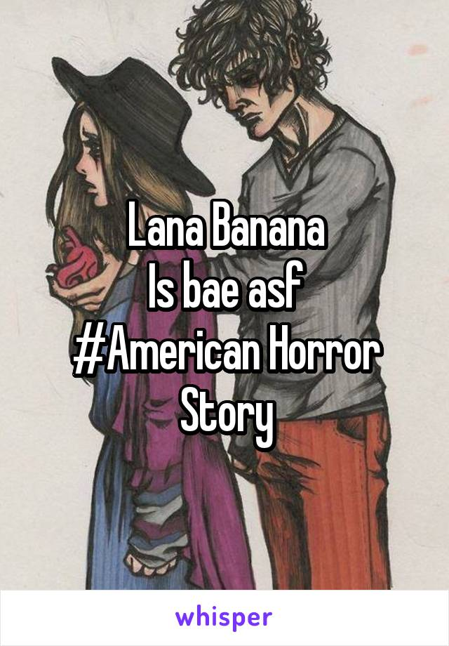 Lana Banana Is bae asf #American Horror Story