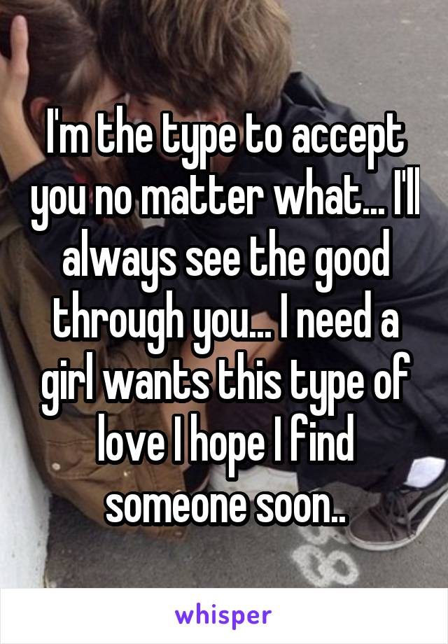 I'm the type to accept you no matter what... I'll always see the good through you... I need a girl wants this type of love I hope I find someone soon..