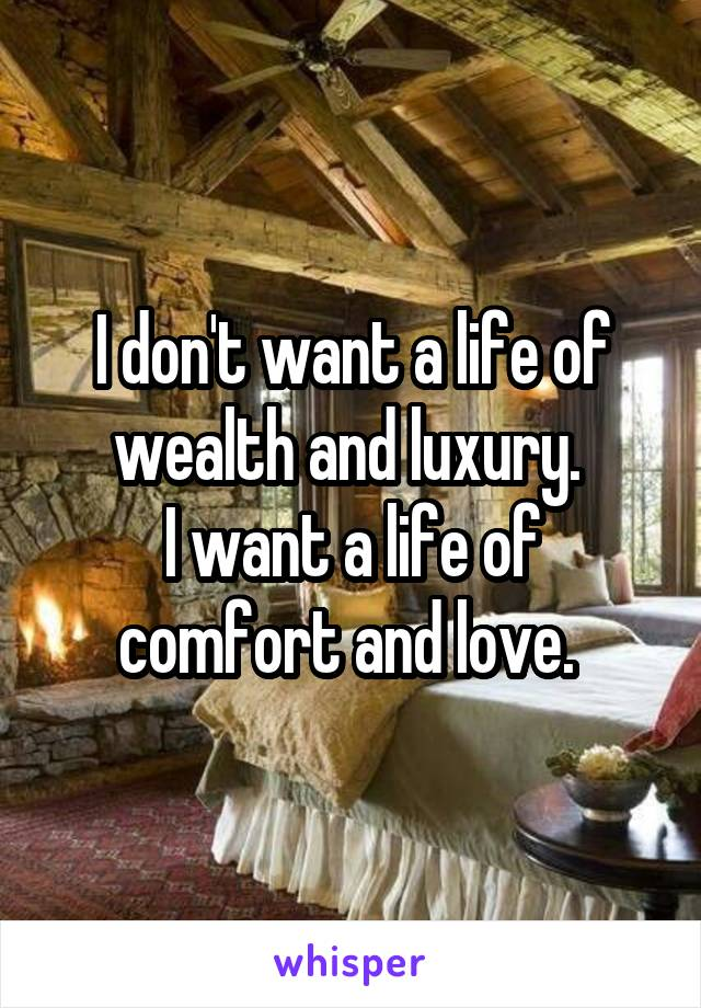 I don't want a life of wealth and luxury.  I want a life of comfort and love.