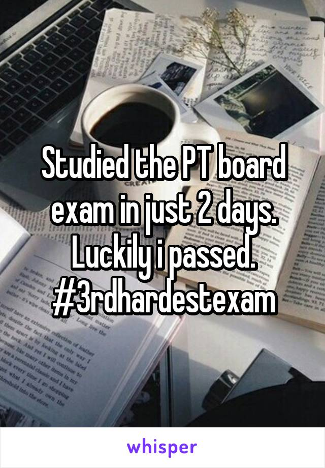 Studied the PT board exam in just 2 days. Luckily i passed. #3rdhardestexam