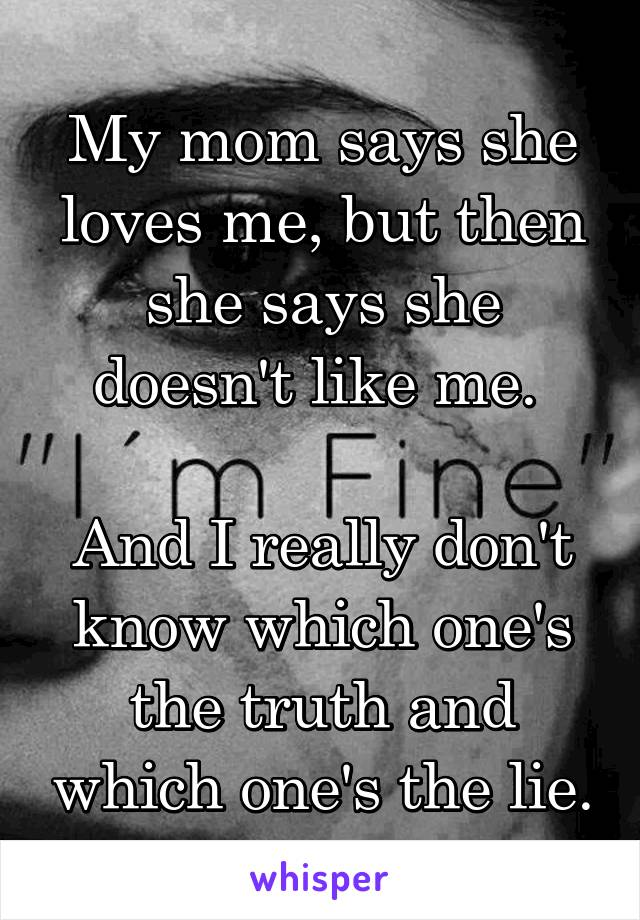 My mom says she loves me, but then she says she doesn't like me.   And I really don't know which one's the truth and which one's the lie.