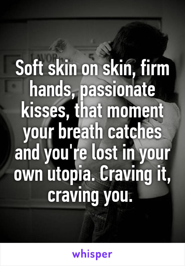Soft skin on skin, firm hands, passionate kisses, that moment your breath catches and you're lost in your own utopia. Craving it, craving you.