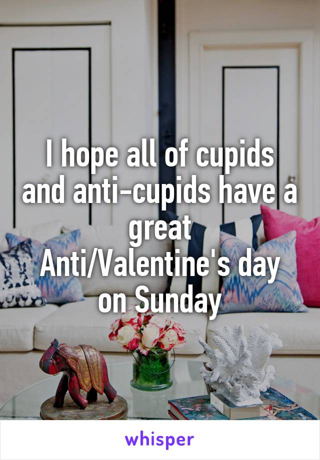 I hope all of cupids and anti-cupids have a great Anti/Valentine's day on Sunday