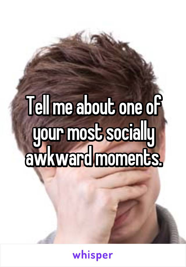 Tell me about one of your most socially awkward moments.