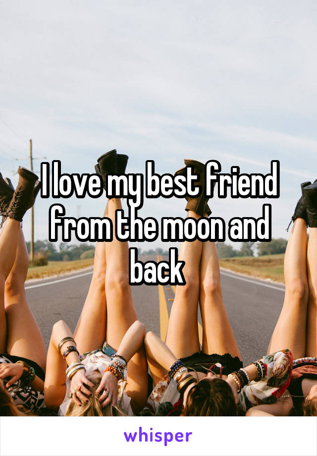 I love my best friend from the moon and back
