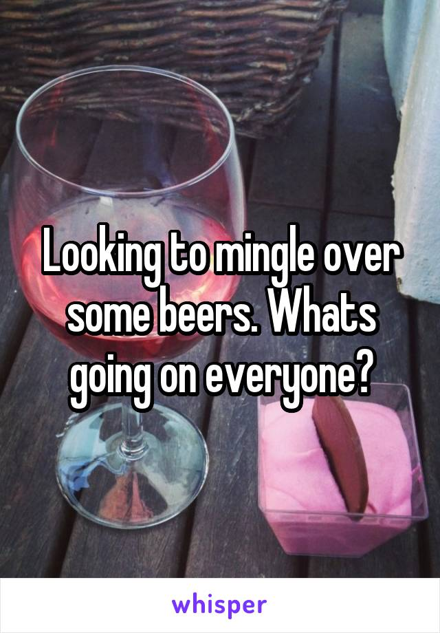 Looking to mingle over some beers. Whats going on everyone?