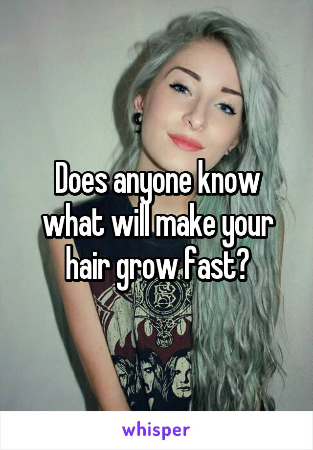 Does anyone know what will make your hair grow fast?