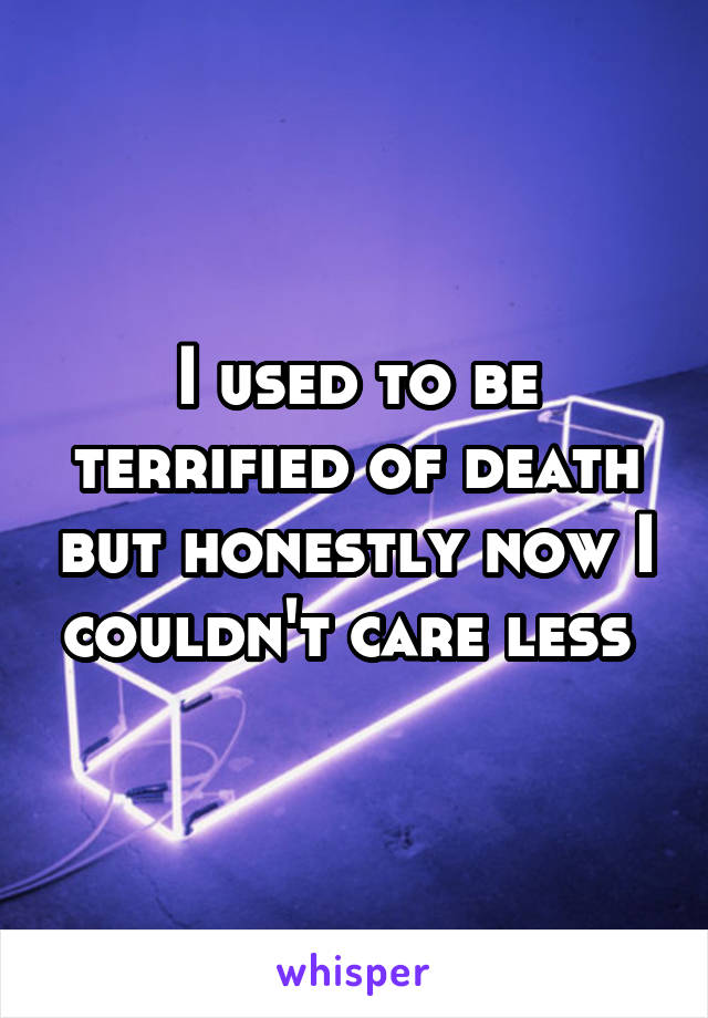 I used to be terrified of death but honestly now I couldn't care less