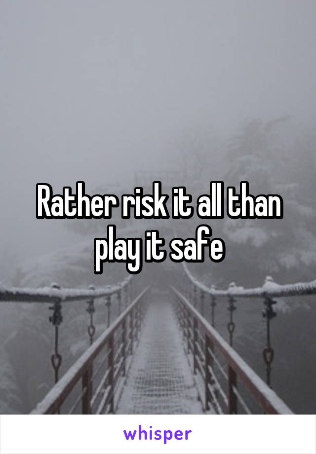 Rather risk it all than play it safe