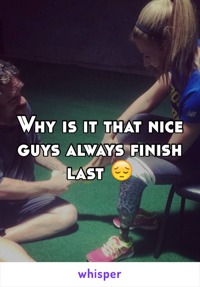 Why is it that nice guys always finish last 😔