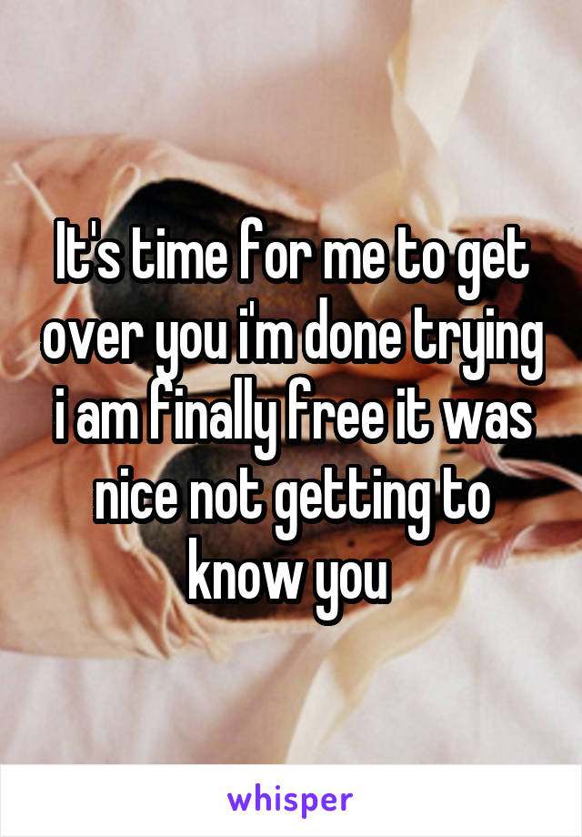 It's time for me to get over you i'm done trying i am finally free it was nice not getting to know you