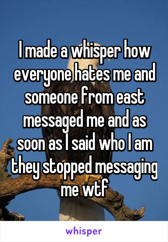 I made a whisper how everyone hates me and someone from east messaged me and as soon as I said who I am they stopped messaging me wtf