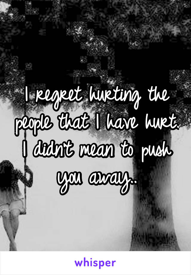 I regret hurting the people that I have hurt. I didn't mean to push you away..