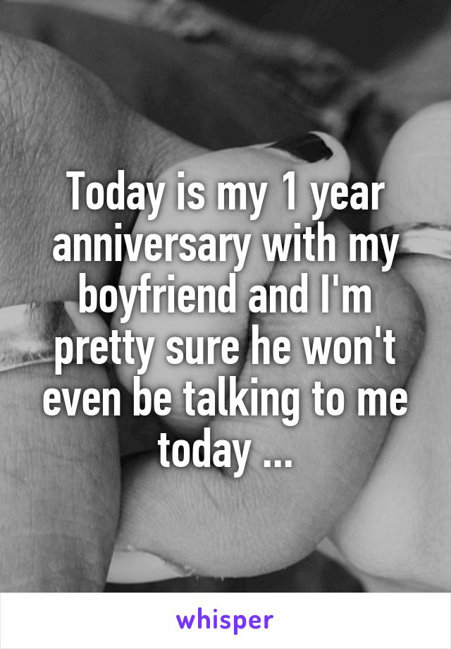 Today is my 1 year anniversary with my boyfriend and I'm pretty sure he won't even be talking to me today ...