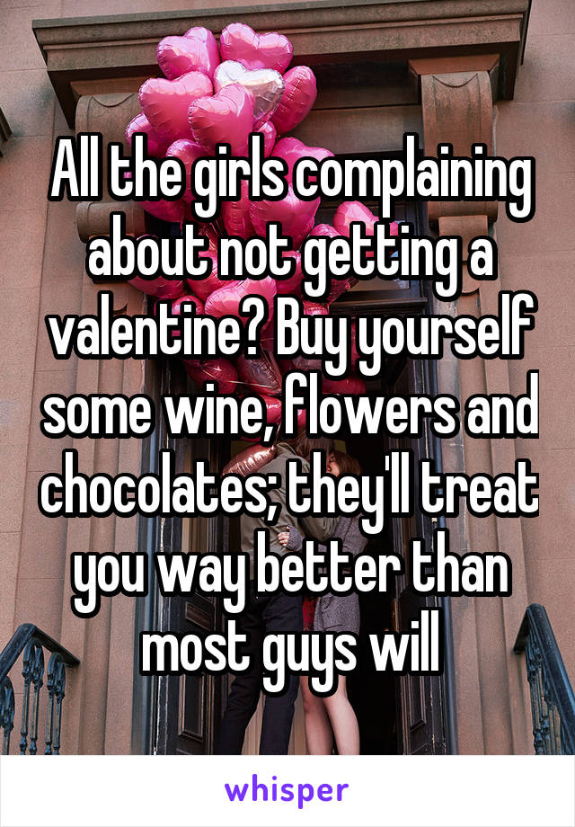 All the girls complaining about not getting a valentine? Buy yourself some wine, flowers and chocolates; they'll treat you way better than most guys will