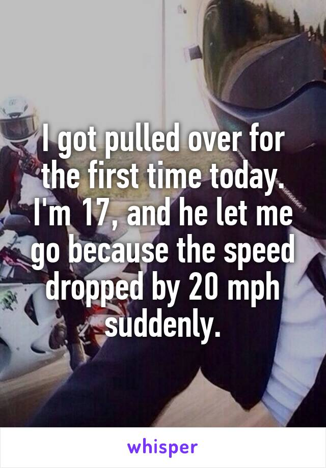 I got pulled over for the first time today. I'm 17, and he let me go because the speed dropped by 20 mph suddenly.