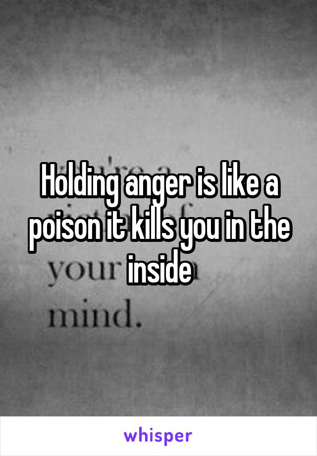 Holding anger is like a poison it kills you in the inside
