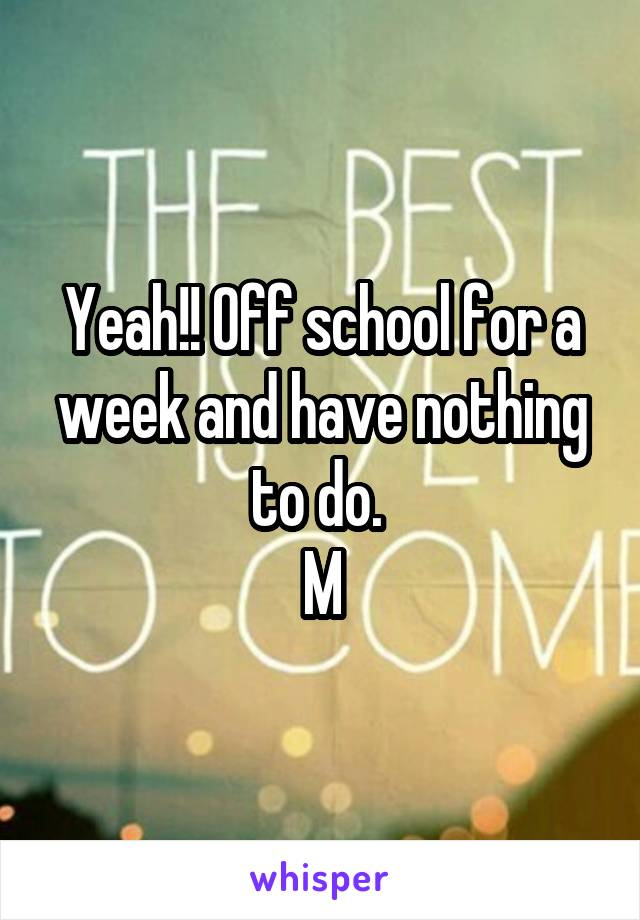 Yeah!! Off school for a week and have nothing to do.  M