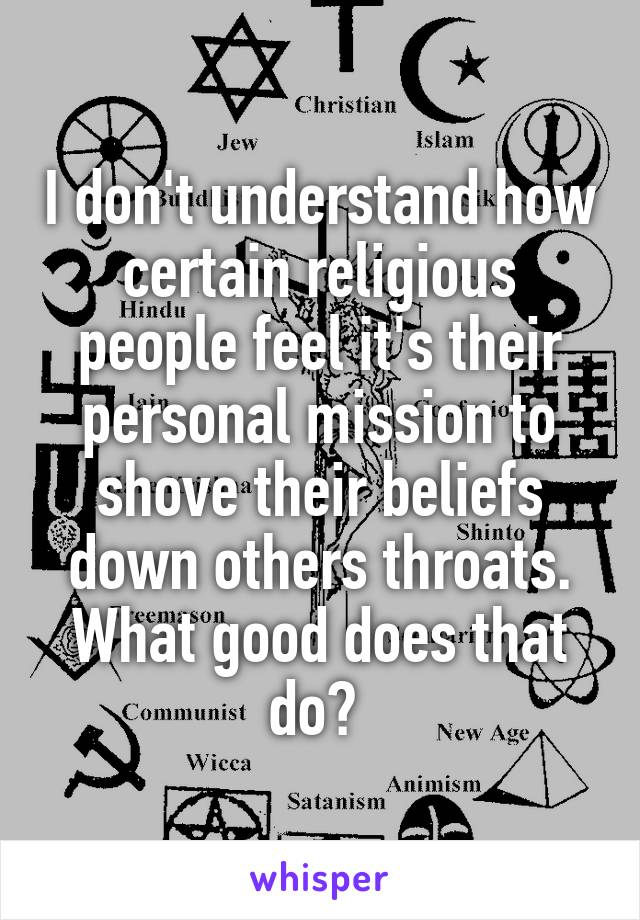 I don't understand how certain religious people feel it's their personal mission to shove their beliefs down others throats. What good does that do?