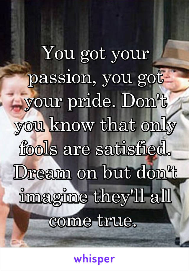 You got your passion, you got your pride. Don't you know that only fools are satisfied. Dream on but don't imagine they'll all come true.