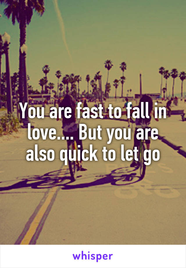 You are fast to fall in love.... But you are also quick to let go