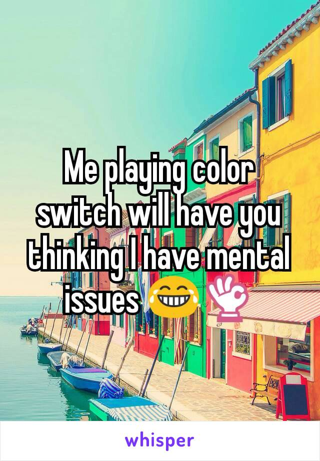 Me playing color switch will have you thinking I have mental issues 😂👌