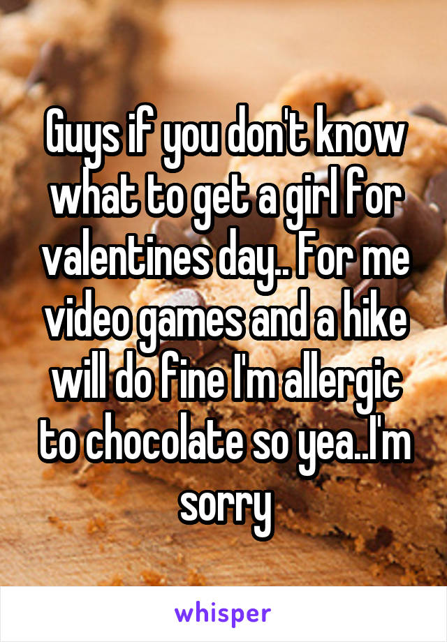 Guys if you don't know what to get a girl for valentines day.. For me video games and a hike will do fine I'm allergic to chocolate so yea..I'm sorry