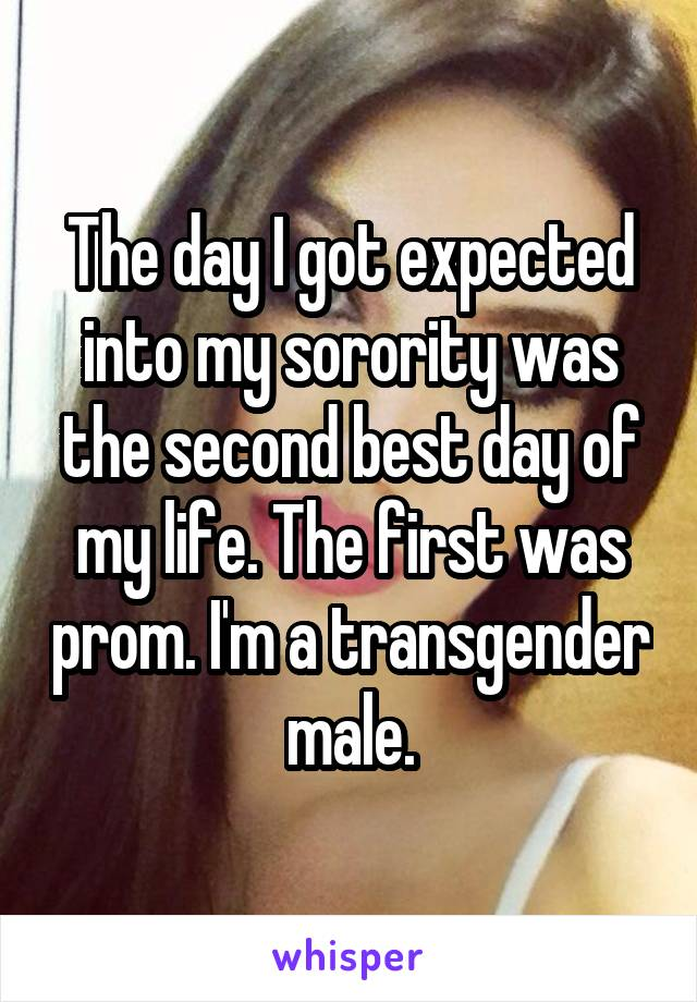 The day I got expected into my sorority was the second best day of my life. The first was prom. I'm a transgender male.