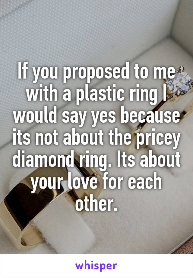If you proposed to me with a plastic ring I would say yes because its not about the pricey diamond ring. Its about your love for each other.