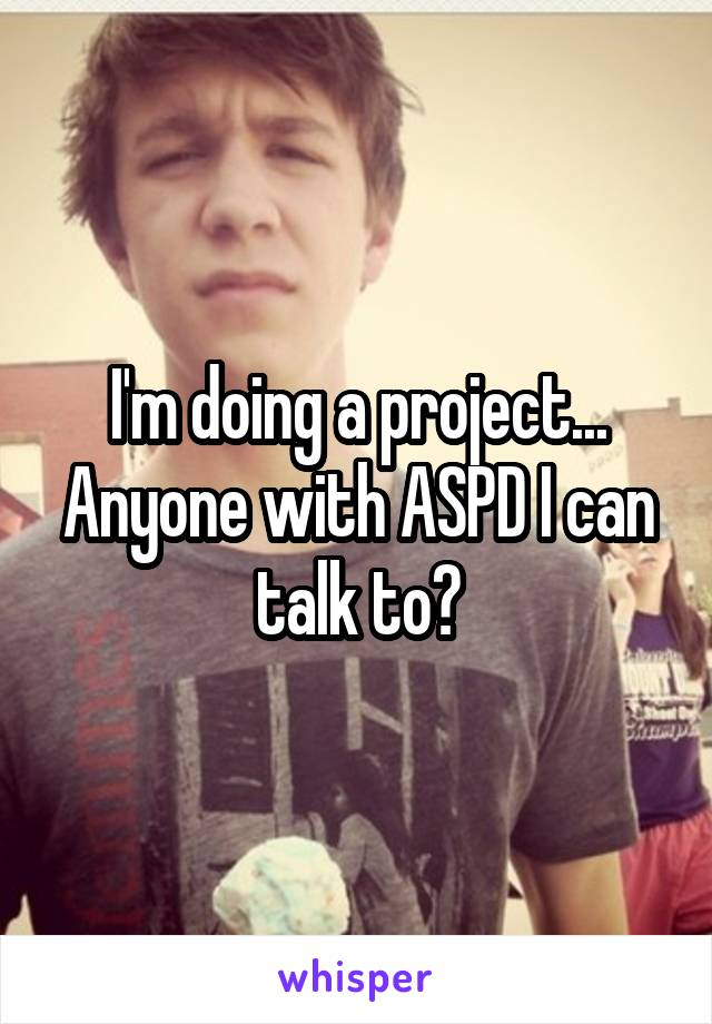 I'm doing a project... Anyone with ASPD I can talk to?