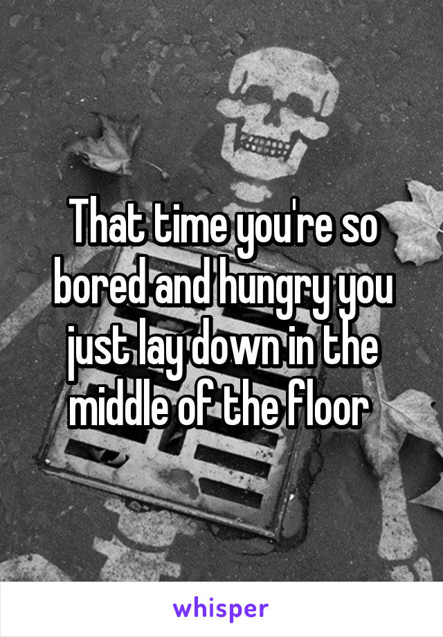 That time you're so bored and hungry you just lay down in the middle of the floor