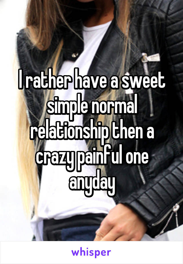 I rather have a sweet simple normal relationship then a crazy painful one anyday
