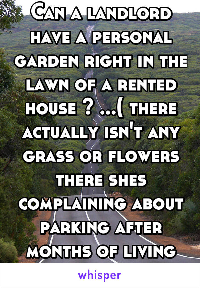 Can a landlord have a personal garden right in the lawn of a rented house ? ...( there actually isn't any grass or flowers there shes complaining about parking after months of living here)