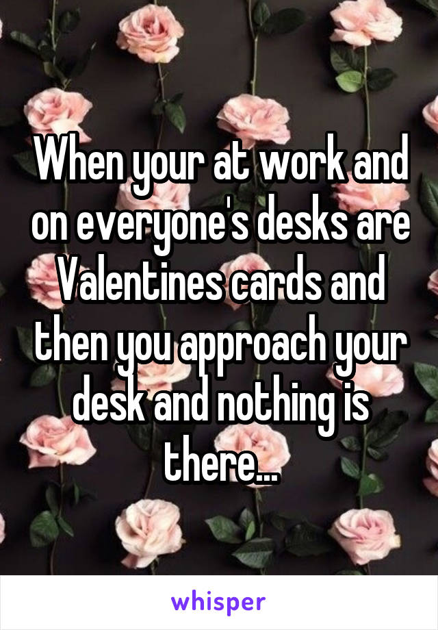 When your at work and on everyone's desks are Valentines cards and then you approach your desk and nothing is there...