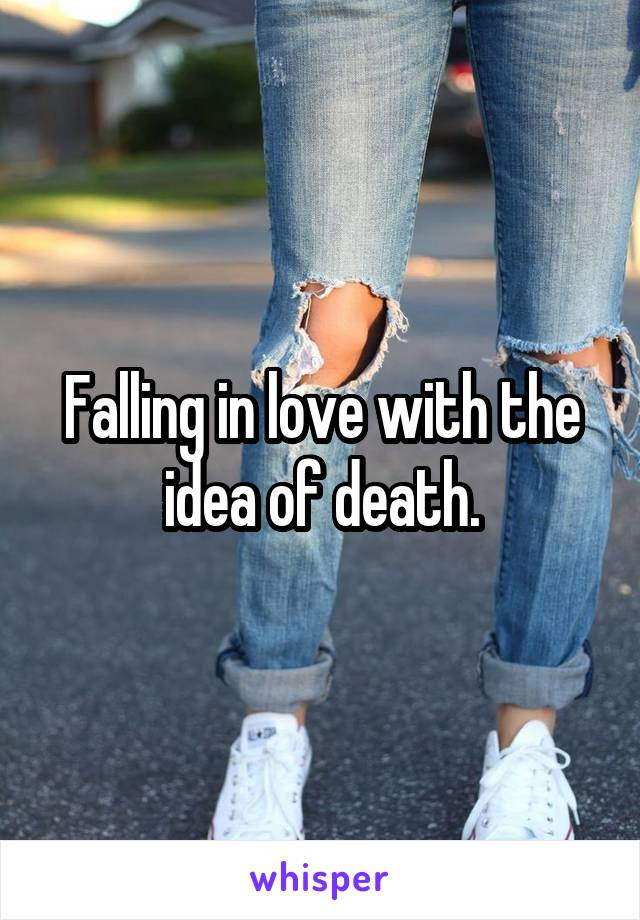 Falling in love with the idea of death.